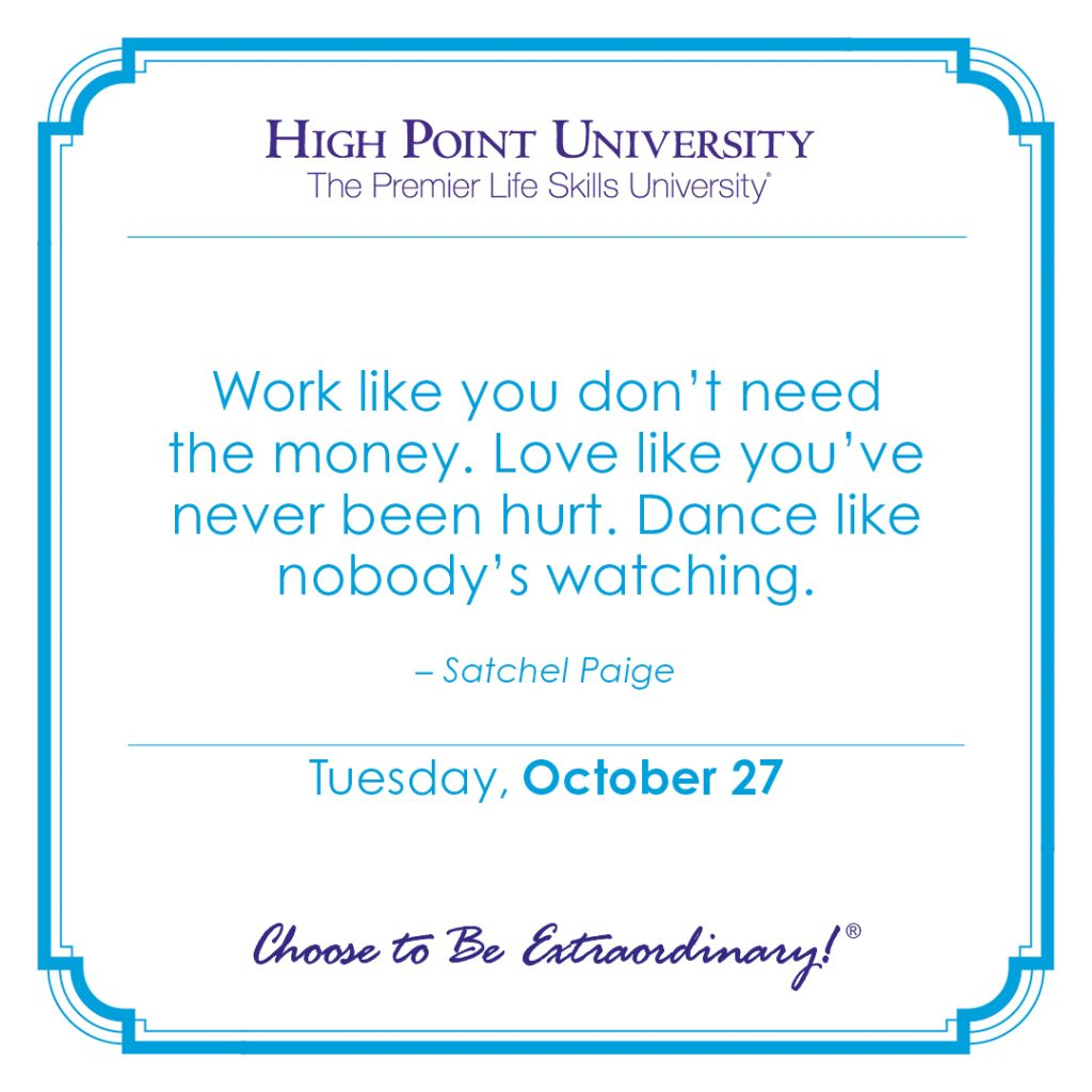 Work like you don't need the money. Love like you've never been hurt. Dance like nobody's watching. -Satchel Paige