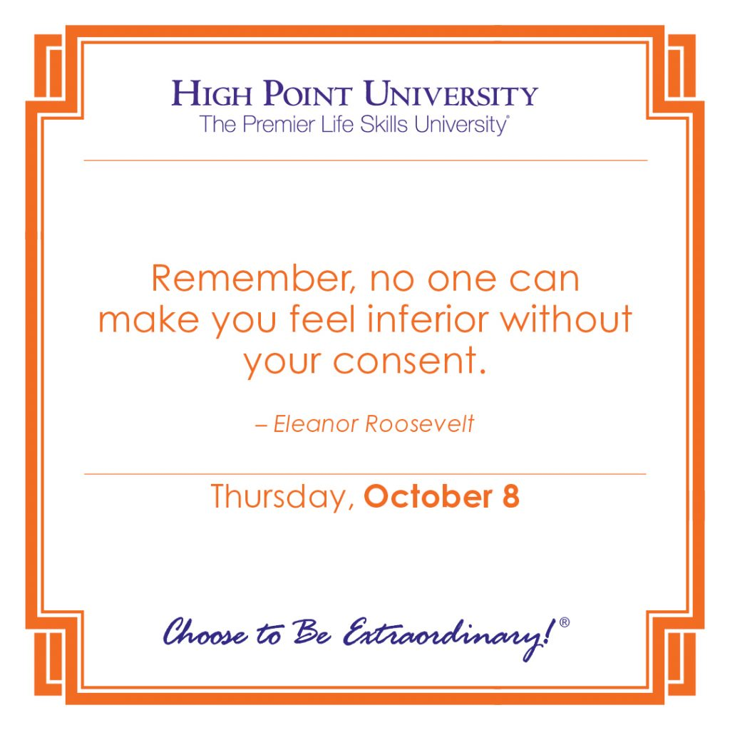 Remember, non one can make you feel inferior without your consent. -Eleanor Roosevelt
