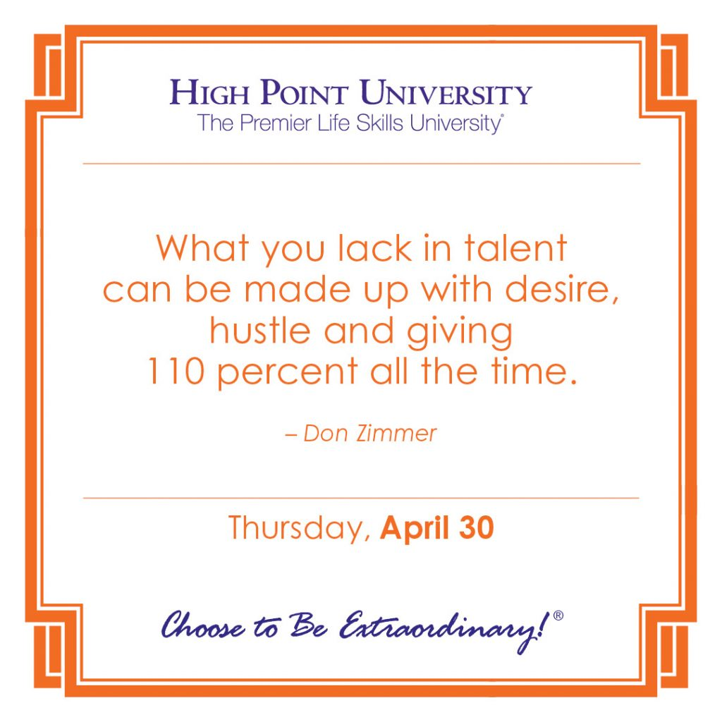 What you lack in talent can be made up with desire, hustle and giving 110 percent all the time. – Don Zimmer