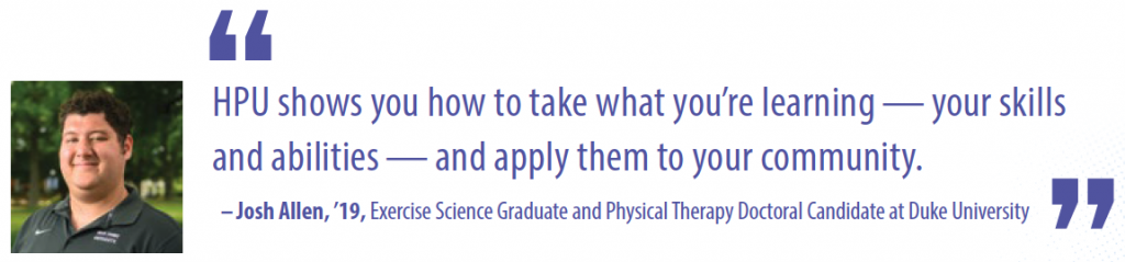 HPU shows you how to take what you're learning — your skills and abilities — and apply them to your community. – Josh Allen, '19, Exercise Science Graduate and Physical Therapy Doctoral Candidate at Duke University